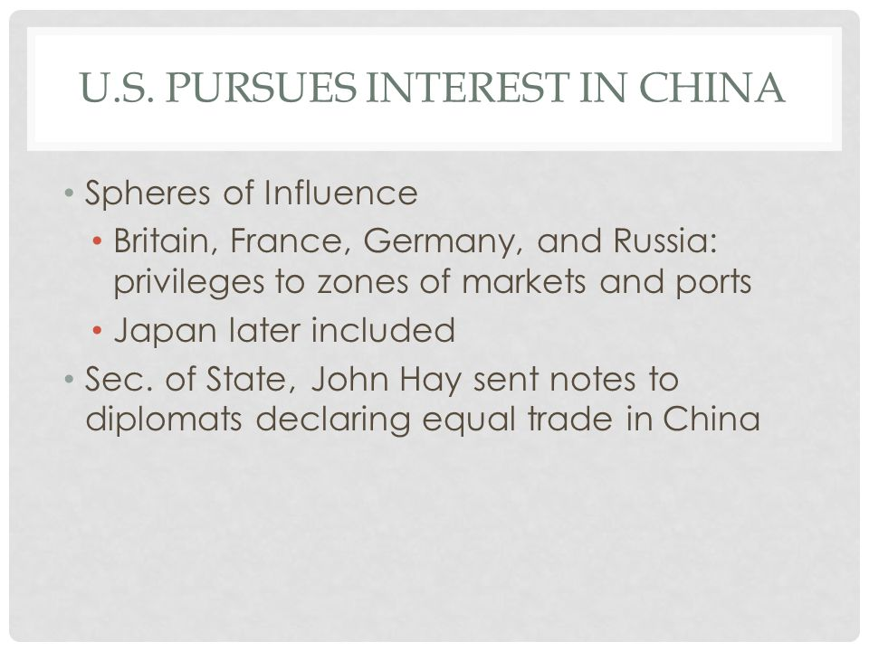 U.S. PURSUES INTEREST IN CHINA Spheres of Influence Britain, France, Germany, and Russia: privileges to zones of markets and ports Japan later include