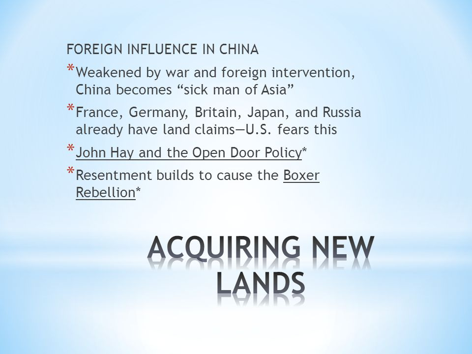 FOREIGN INFLUENCE IN CHINA * Weakened by war and foreign intervention, China becomes sick man of Asia * France, Germany, Britain, Japan, and Russia already have land claims—U.S.