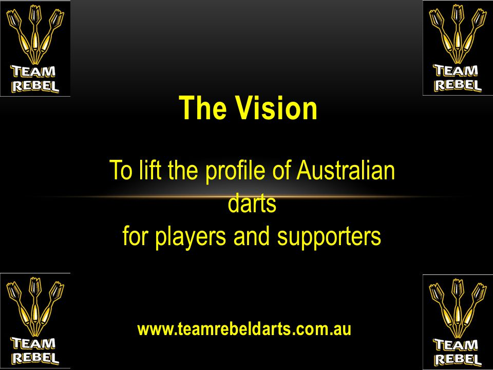 www.teamrebeldarts.com.au The Vision To lift the profile of Australian darts for players and supporters