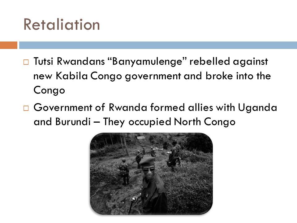 Retaliation  Tutsi Rwandans Banyamulenge rebelled against new Kabila Congo government and broke into the Congo  Government of Rwanda formed allies with Uganda and Burundi – They occupied North Congo