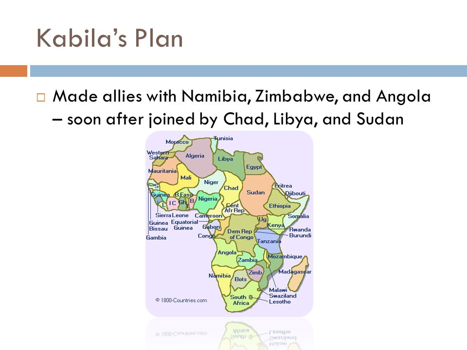 Kabila's Plan  Made allies with Namibia, Zimbabwe, and Angola – soon after joined by Chad, Libya, and Sudan