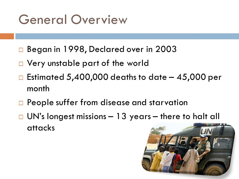 General Overview  Began in 1998, Declared over in 2003  Very unstable part of the world  Estimated 5,400,000 deaths to date – 45,000 per month  People suffer from disease and starvation  UN's longest missions – 13 years – there to halt all attacks