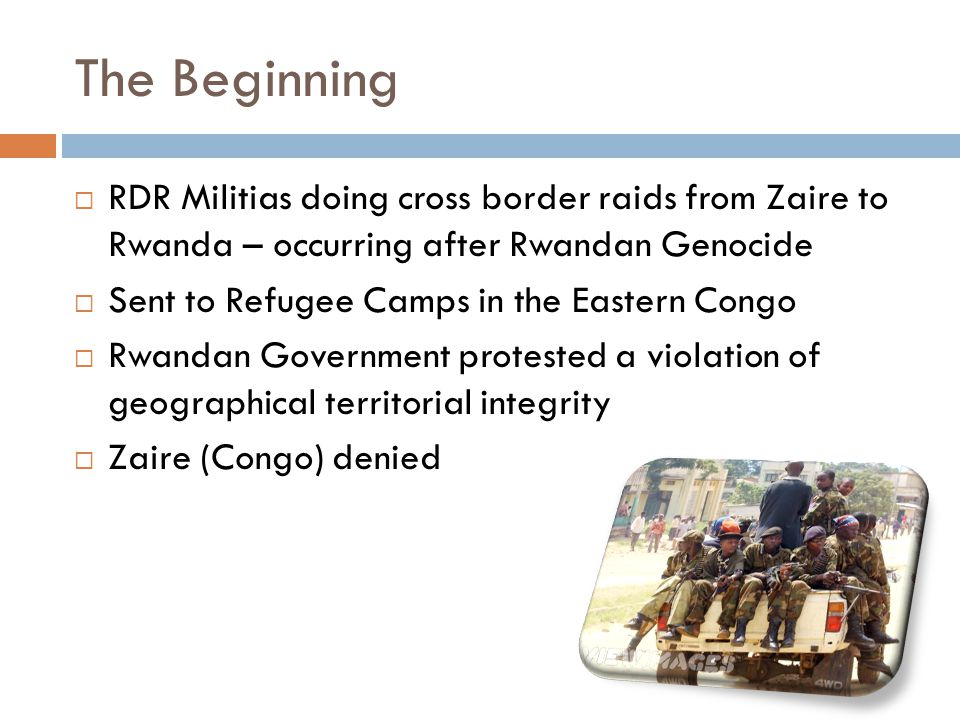 The Beginning  RDR Militias doing cross border raids from Zaire to Rwanda – occurring after Rwandan Genocide  Sent to Refugee Camps in the Eastern Congo  Rwandan Government protested a violation of geographical territorial integrity  Zaire (Congo) denied