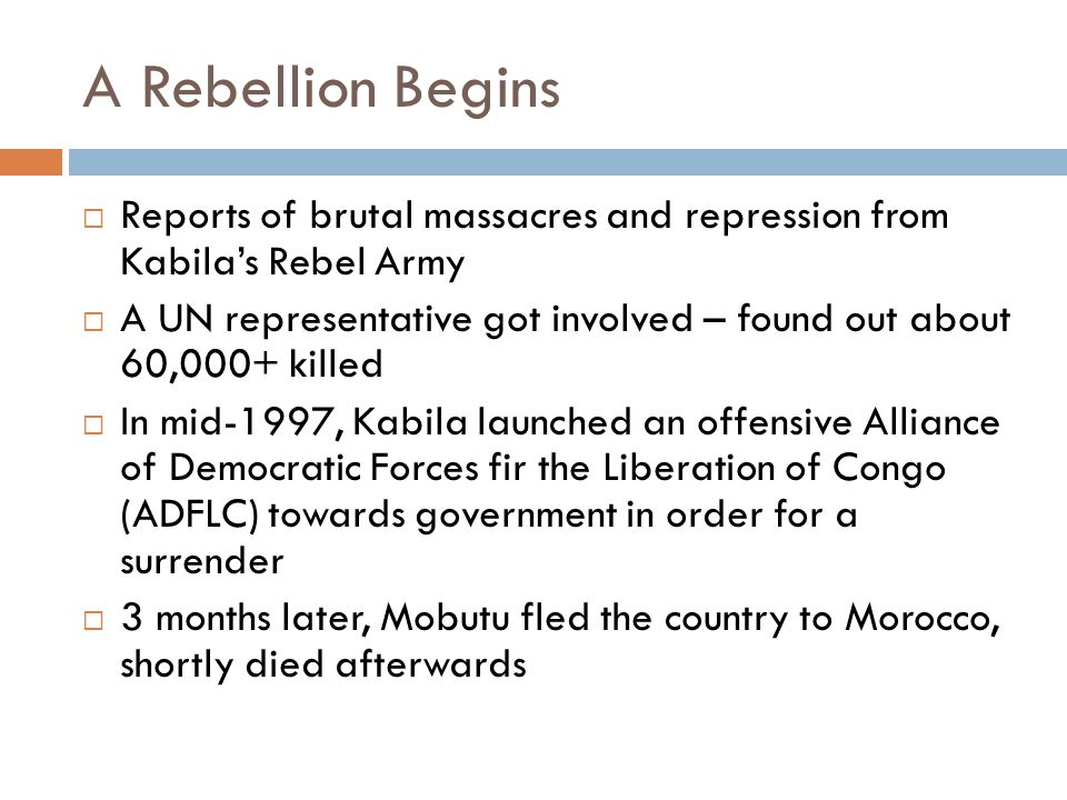 A Rebellion Begins  Reports of brutal massacres and repression from Kabila's Rebel Army  A UN representative got involved – found out about 60,000+ killed  In mid-1997, Kabila launched an offensive Alliance of Democratic Forces fir the Liberation of Congo (ADFLC) towards government in order for a surrender  3 months later, Mobutu fled the country to Morocco, shortly died afterwards