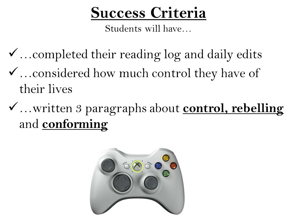 Success Criteria Students will have… …completed their reading log and daily edits …considered how much control they have of their lives …written 3 paragraphs about control, rebelling and conforming