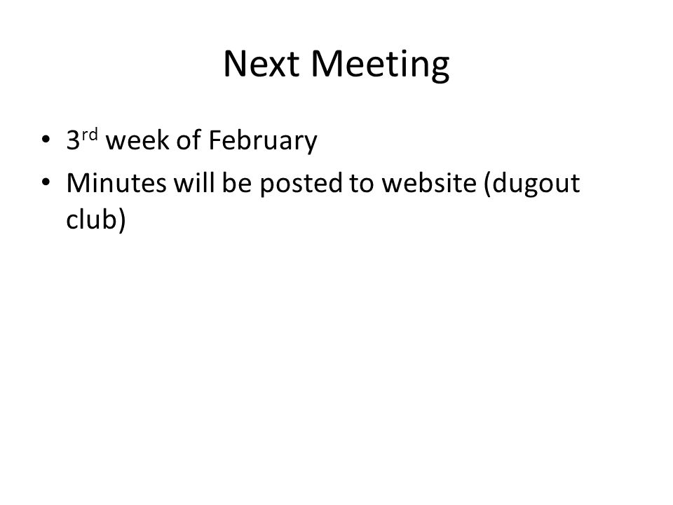 Next Meeting 3 rd week of February Minutes will be posted to website (dugout club)