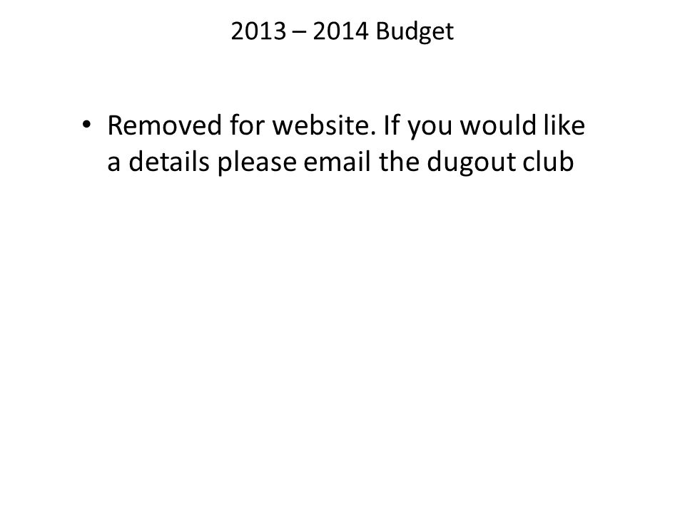 2013 – 2014 Budget Removed for website. If you would like a details please email the dugout club