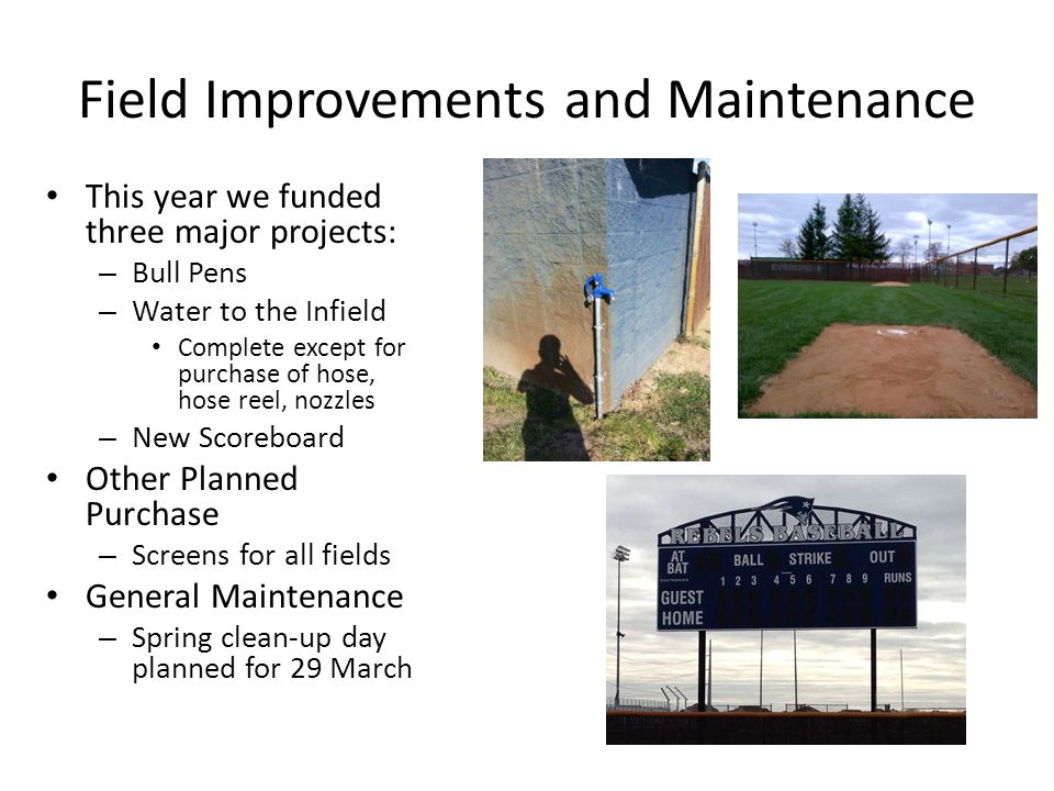 Field Improvements and Maintenance This year we funded three major projects: – Bull Pens – Water to the Infield Complete except for purchase of hose, hose reel, nozzles – New Scoreboard Other Planned Purchase – Screens for all fields General Maintenance – Spring clean-up day planned for 29 March