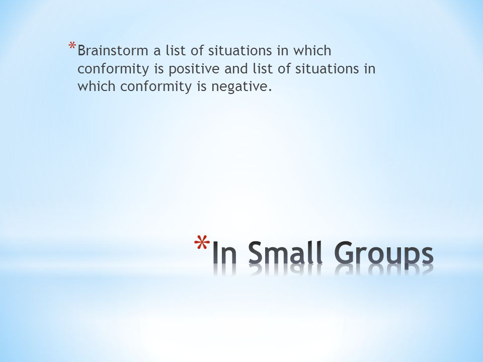 * Brainstorm a list of situations in which conformity is positive and list of situations in which conformity is negative.