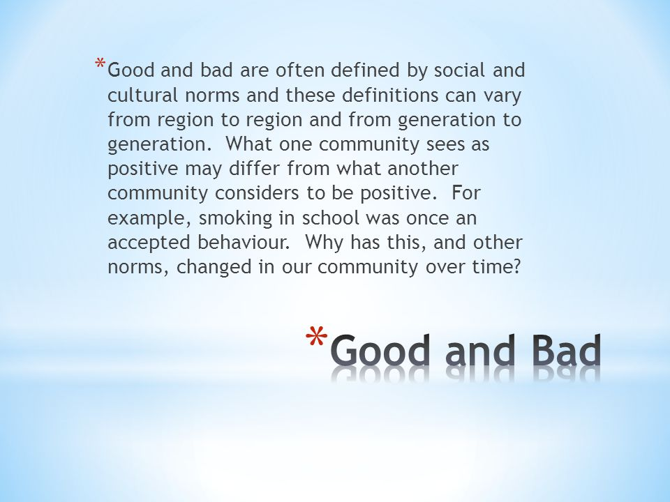 * Good and bad are often defined by social and cultural norms and these definitions can vary from region to region and from generation to generation.