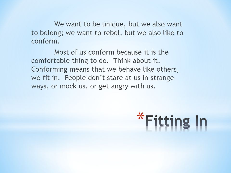 We want to be unique, but we also want to belong; we want to rebel, but we also like to conform. Most of us conform because it is the comfortable thin