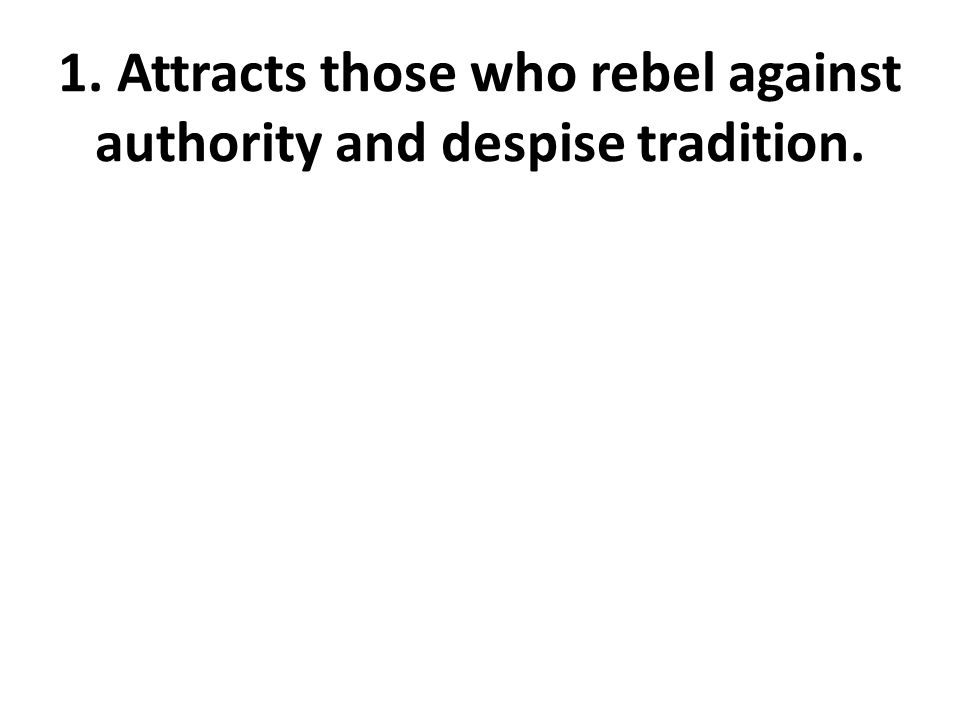 1. Attracts those who rebel against authority and despise tradition.