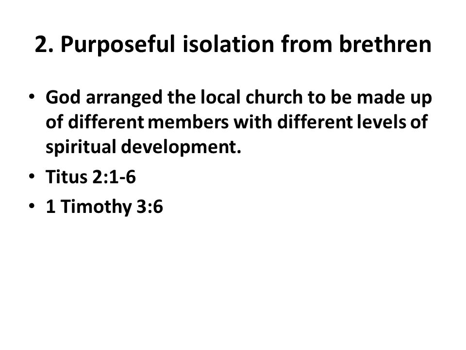 2. Purposeful isolation from brethren God arranged the local church to be made up of different members with different levels of spiritual development.