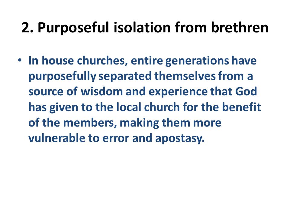 2. Purposeful isolation from brethren In house churches, entire generations have purposefully separated themselves from a source of wisdom and experie