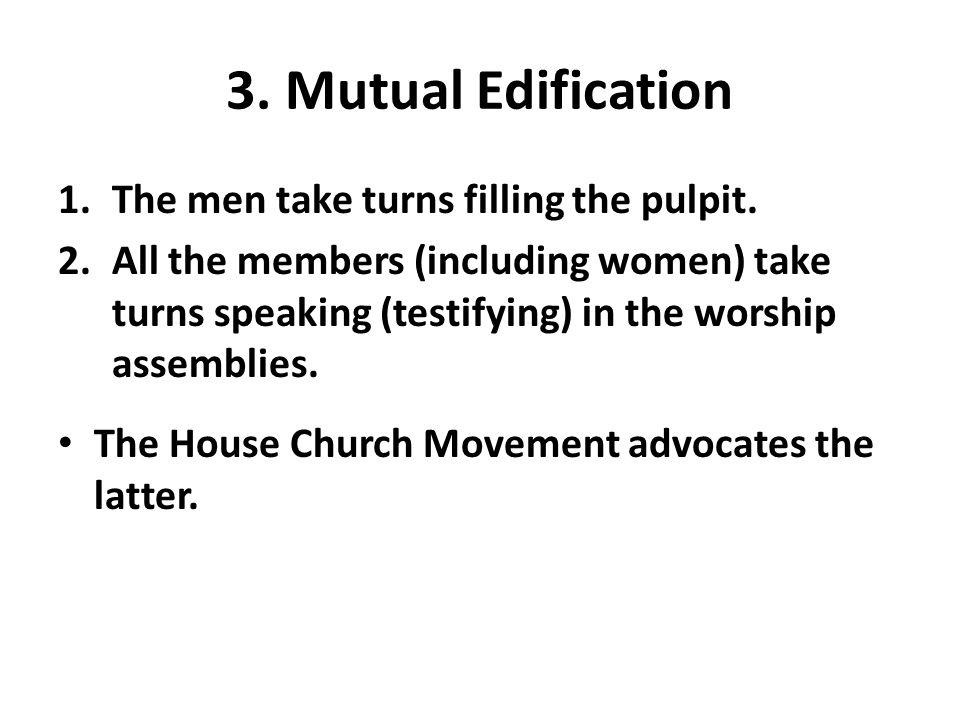 3. Mutual Edification 1.The men take turns filling the pulpit. 2.All the members (including women) take turns speaking (testifying) in the worship ass