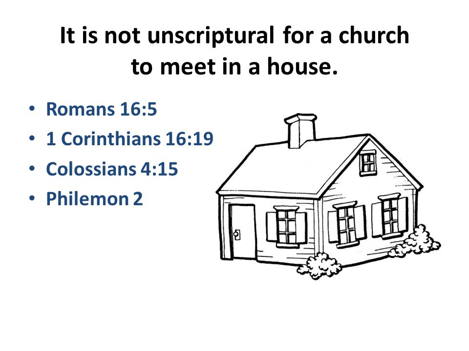 It is not unscriptural for a church to meet in a house.