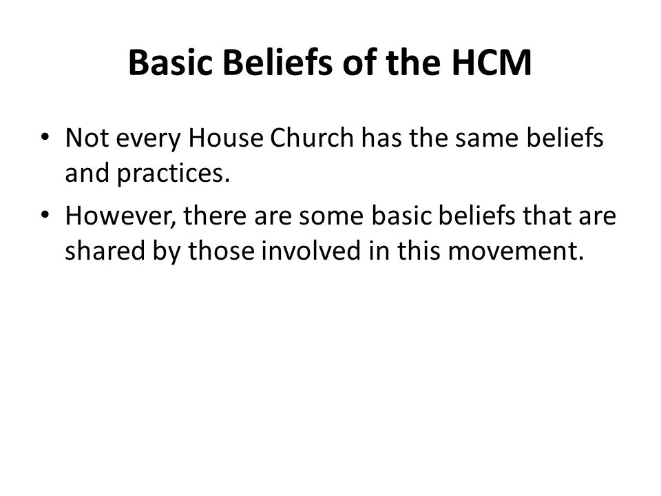 Basic Beliefs of the HCM Not every House Church has the same beliefs and practices.