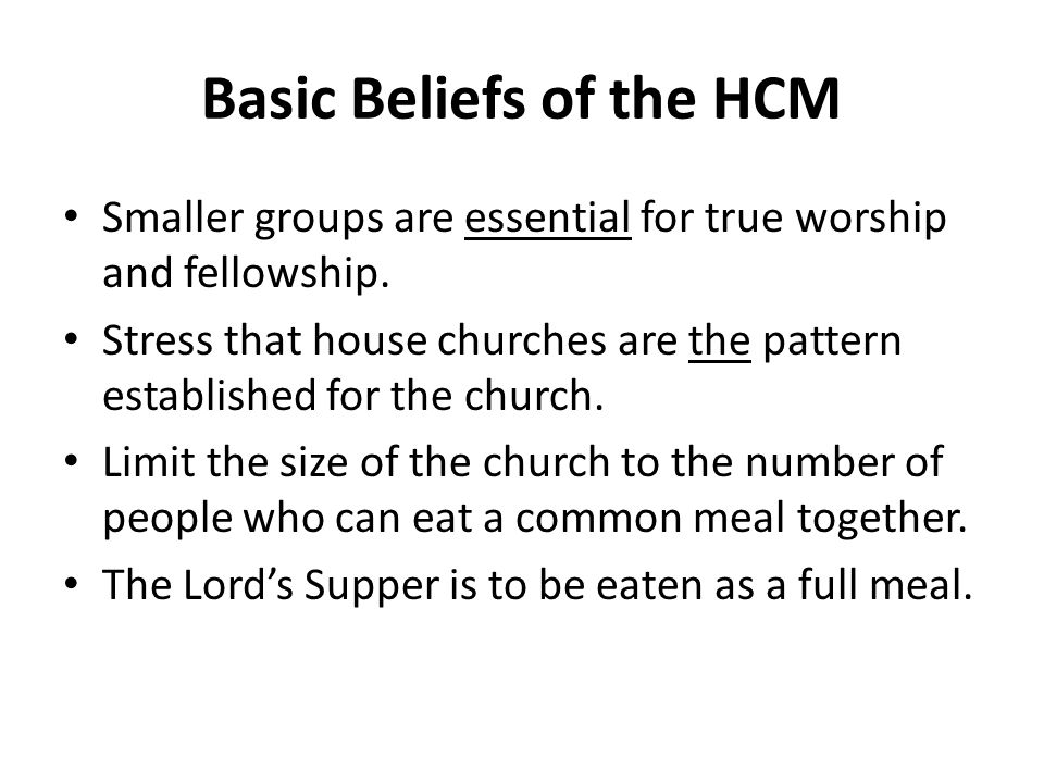 Basic Beliefs of the HCM Smaller groups are essential for true worship and fellowship. Stress that house churches are the pattern established for the
