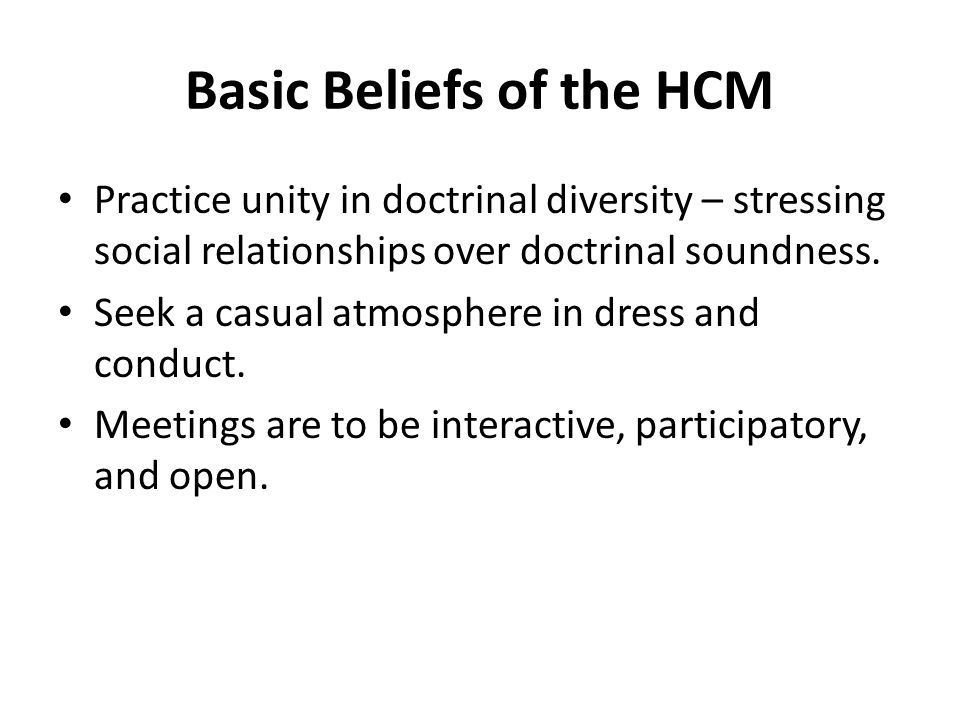 Basic Beliefs of the HCM Practice unity in doctrinal diversity – stressing social relationships over doctrinal soundness.
