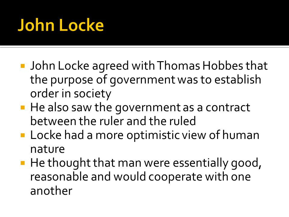  John Locke agreed with Thomas Hobbes that the purpose of government was to establish order in society  He also saw the government as a contract between the ruler and the ruled  Locke had a more optimistic view of human nature  He thought that man were essentially good, reasonable and would cooperate with one another