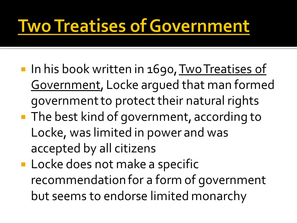  In his book written in 1690, Two Treatises of Government, Locke argued that man formed government to protect their natural rights  The best kind of government, according to Locke, was limited in power and was accepted by all citizens  Locke does not make a specific recommendation for a form of government but seems to endorse limited monarchy