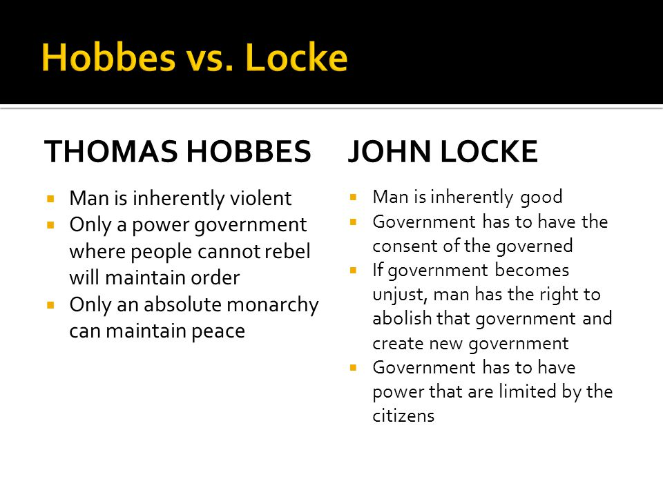 THOMAS HOBBES  Man is inherently violent  Only a power government where people cannot rebel will maintain order  Only an absolute monarchy can maintain peace JOHN LOCKE  Man is inherently good  Government has to have the consent of the governed  If government becomes unjust, man has the right to abolish that government and create new government  Government has to have power that are limited by the citizens