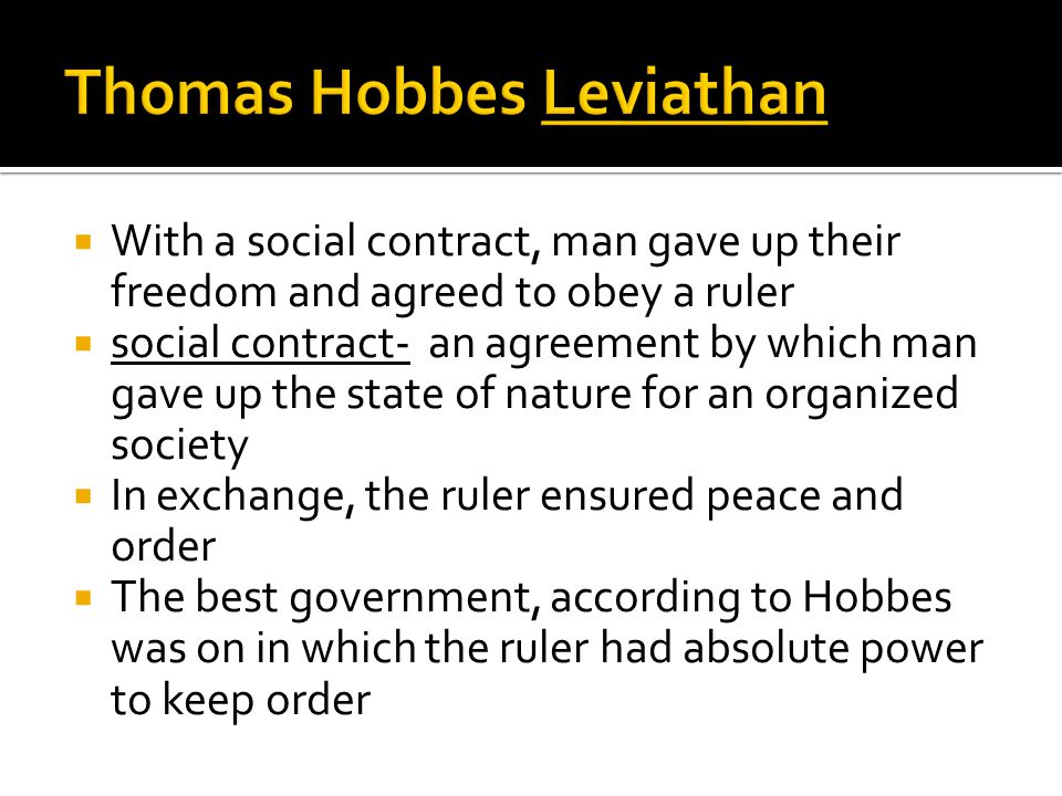  With a social contract, man gave up their freedom and agreed to obey a ruler  social contract- an agreement by which man gave up the state of nature for an organized society  In exchange, the ruler ensured peace and order  The best government, according to Hobbes was on in which the ruler had absolute power to keep order