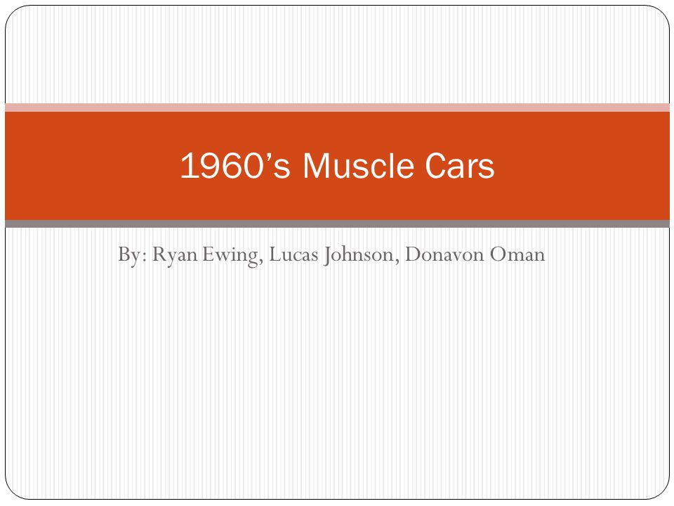 By: Ryan Ewing, Lucas Johnson, Donavon Oman 1960's Muscle Cars