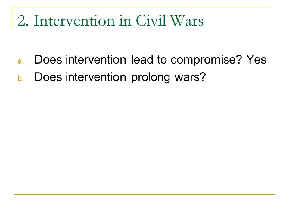 2. Intervention in Civil Wars a. Does intervention lead to compromise? Yes b. Does intervention prolong wars?