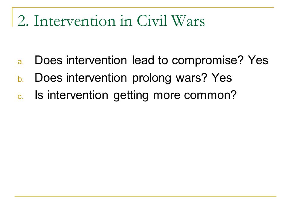 2. Intervention in Civil Wars a. Does intervention lead to compromise? Yes b. Does intervention prolong wars? Yes c. Is intervention getting more comm