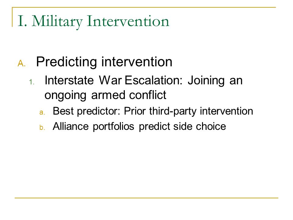 I. Military Intervention A. Predicting intervention 1. Interstate War Escalation: Joining an ongoing armed conflict a. Best predictor: Prior third-par