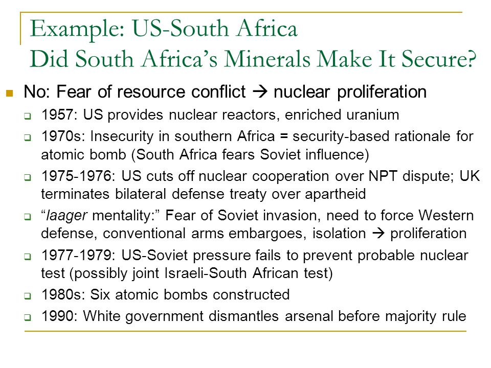 No: Fear of resource conflict  nuclear proliferation  1957: US provides nuclear reactors, enriched uranium  1970s: Insecurity in southern Africa = security-based rationale for atomic bomb (South Africa fears Soviet influence)  1975-1976: US cuts off nuclear cooperation over NPT dispute; UK terminates bilateral defense treaty over apartheid  laager mentality: Fear of Soviet invasion, need to force Western defense, conventional arms embargoes, isolation  proliferation  1977-1979: US-Soviet pressure fails to prevent probable nuclear test (possibly joint Israeli-South African test)  1980s: Six atomic bombs constructed  1990: White government dismantles arsenal before majority rule Example: US-South Africa Did South Africa's Minerals Make It Secure