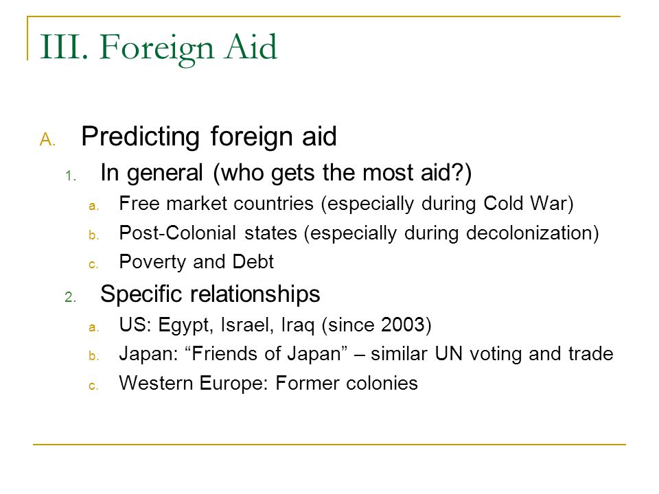 III. Foreign Aid A. Predicting foreign aid 1. In general (who gets the most aid?) a. Free market countries (especially during Cold War) b. Post-Coloni