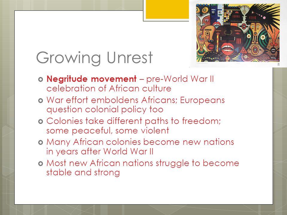 Growing Unrest  Negritude movement – pre-World War II celebration of African culture  War effort emboldens Africans; Europeans question colonial pol