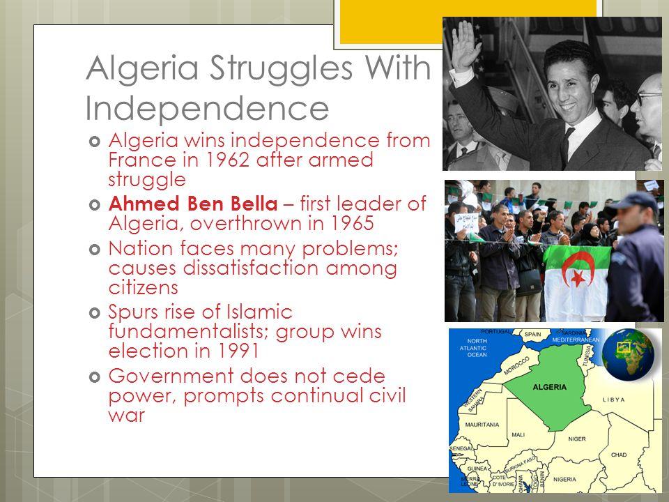 Algeria Struggles With Independence  Algeria wins independence from France in 1962 after armed struggle  Ahmed Ben Bella – first leader of Algeria,