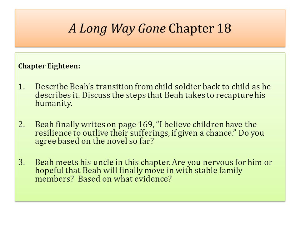 A Long Way Gone Chapter 18 Chapter Eighteen: 1.Describe Beah's transition from child soldier back to child as he describes it. Discuss the steps that