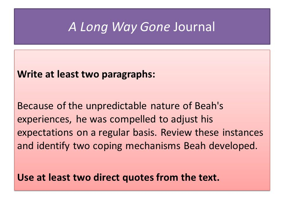 A Long Way Gone Journal Write at least two paragraphs: Because of the unpredictable nature of Beah's experiences, he was compelled to adjust his expec