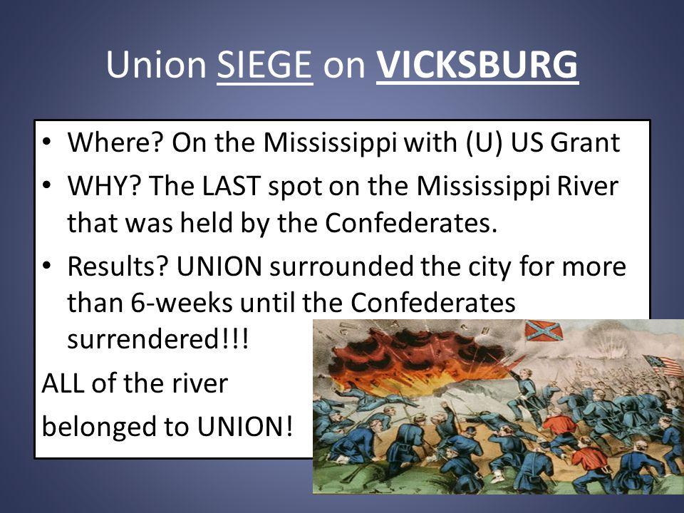 Union SIEGE on VICKSBURG Where? On the Mississippi with (U) US Grant WHY? The LAST spot on the Mississippi River that was held by the Confederates. Re