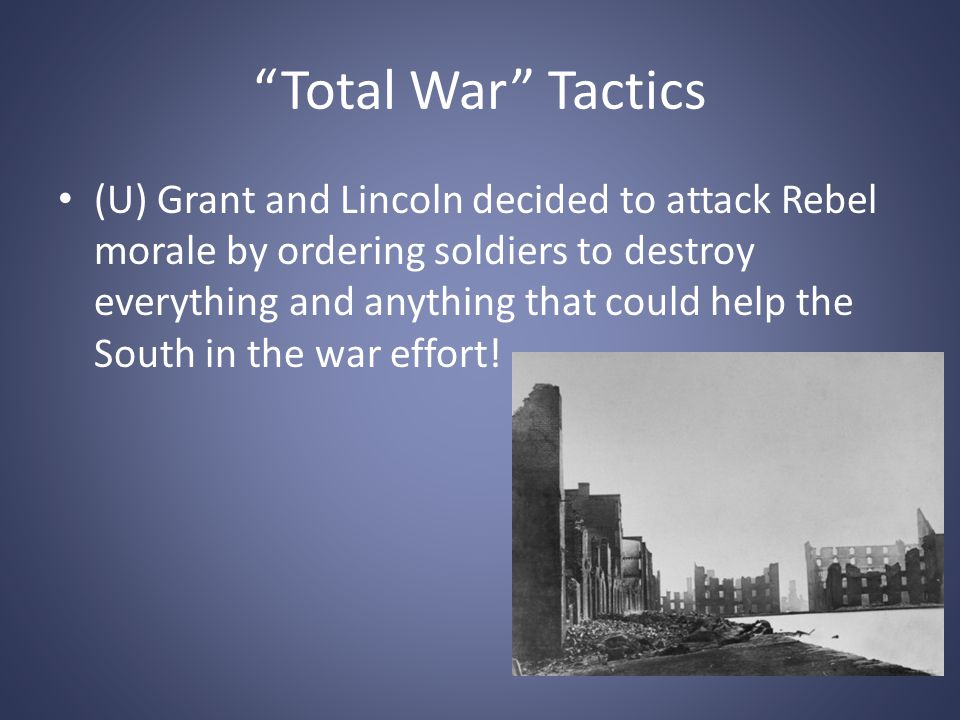 """""""Total War"""" Tactics (U) Grant and Lincoln decided to attack Rebel morale by ordering soldiers to destroy everything and anything that could help the S"""