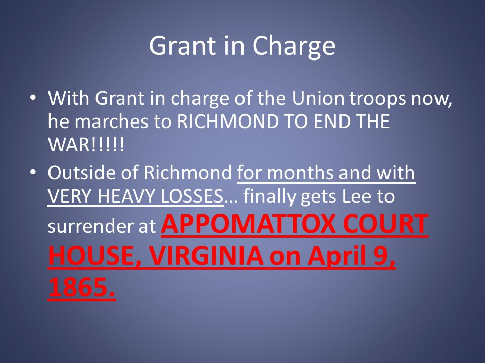 Grant in Charge With Grant in charge of the Union troops now, he marches to RICHMOND TO END THE WAR!!!!! Outside of Richmond for months and with VERY