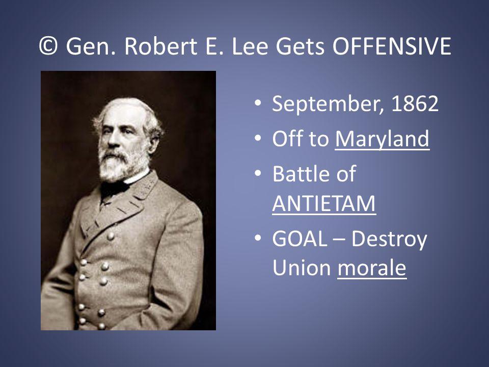 © Gen. Robert E. Lee Gets OFFENSIVE September, 1862 Off to Maryland Battle of ANTIETAM GOAL – Destroy Union morale