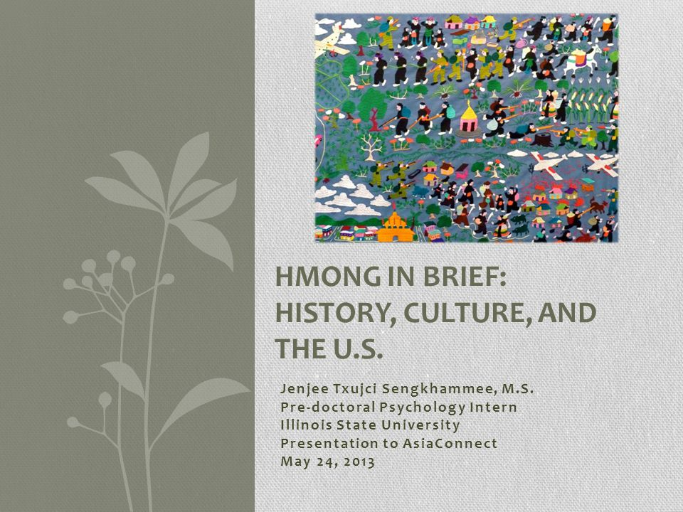 Jenjee Txujci Sengkhammee, M.S. Pre-doctoral Psychology Intern Illinois State University Presentation to AsiaConnect May 24, 2013 HMONG IN BRIEF: HIST