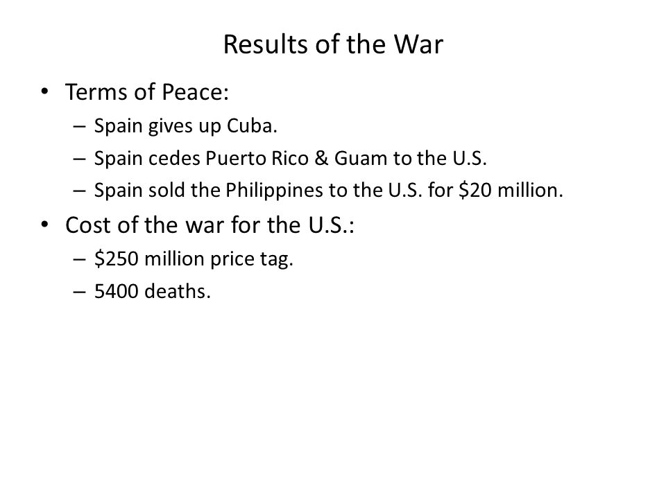 Results of the War Terms of Peace: – Spain gives up Cuba. – Spain cedes Puerto Rico & Guam to the U.S. – Spain sold the Philippines to the U.S. for $2