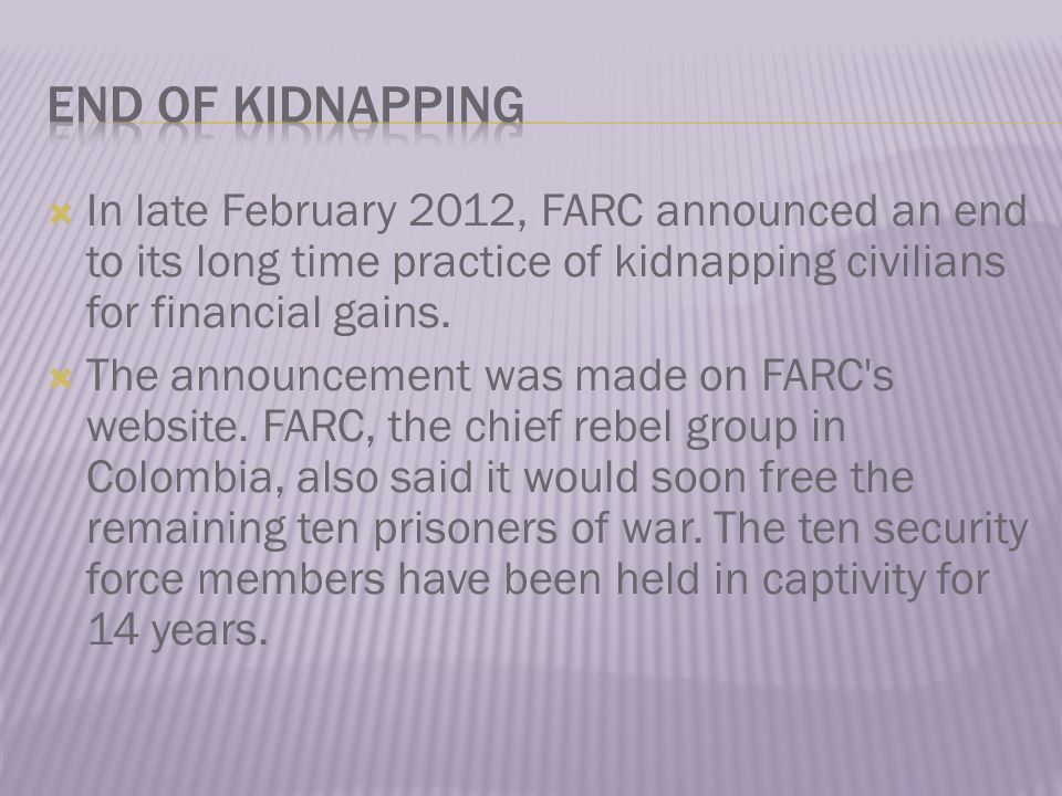  In late February 2012, FARC announced an end to its long time practice of kidnapping civilians for financial gains.