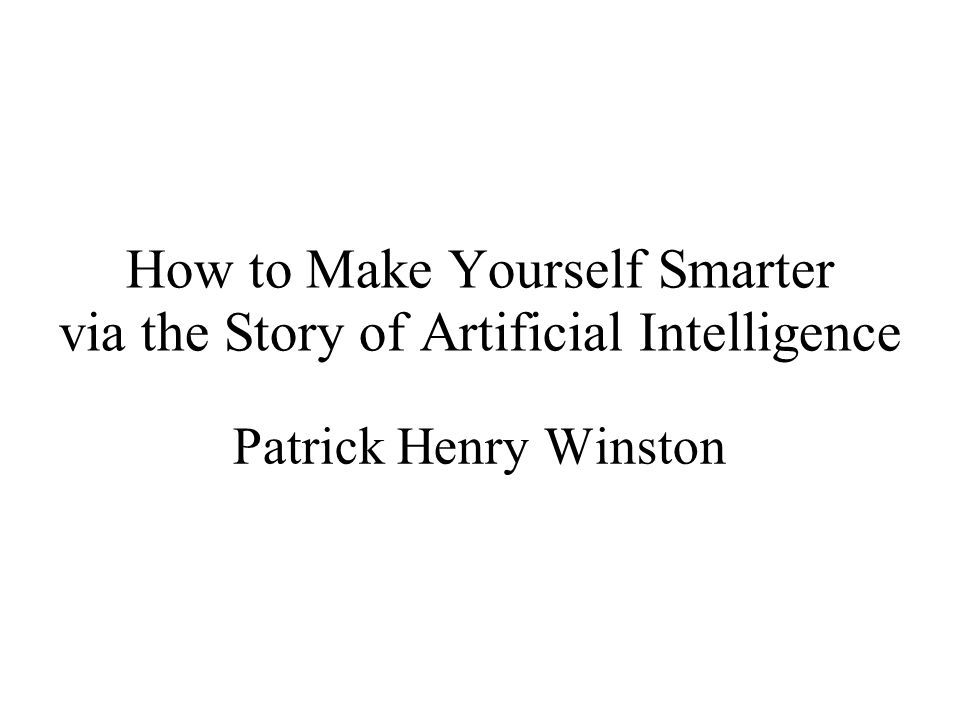How to Make Yourself Smarter via the Story of Artificial Intelligence Patrick Henry Winston