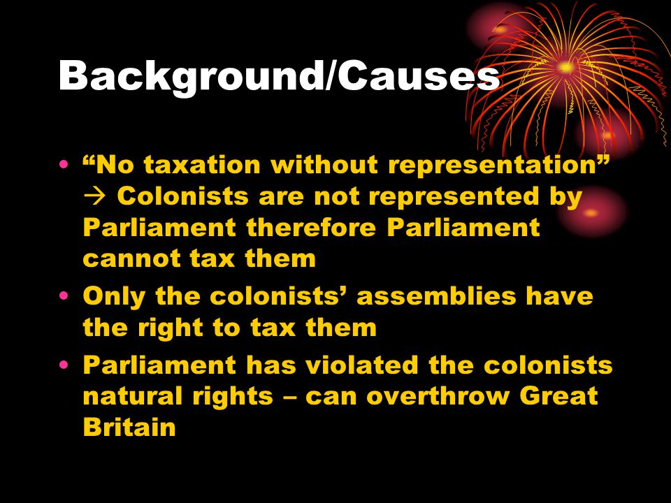 Background/Causes No taxation without representation  Colonists are not represented by Parliament therefore Parliament cannot tax them Only the colonists' assemblies have the right to tax them Parliament has violated the colonists natural rights – can overthrow Great Britain