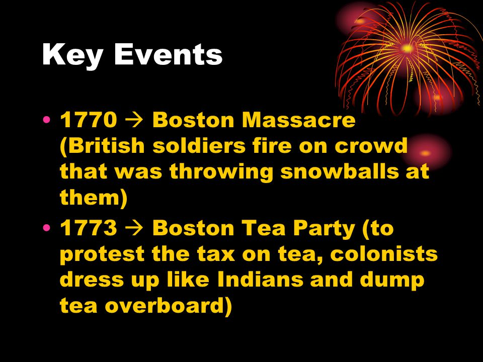Key Events 1770  Boston Massacre (British soldiers fire on crowd that was throwing snowballs at them) 1773  Boston Tea Party (to protest the tax on tea, colonists dress up like Indians and dump tea overboard)