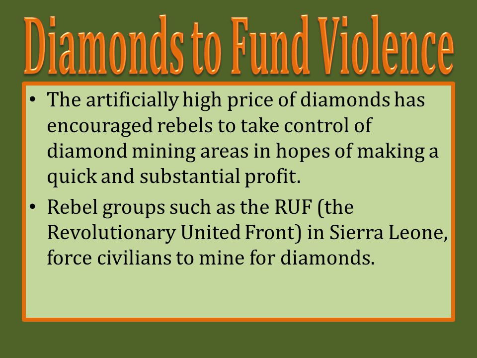 The artificially high price of diamonds has encouraged rebels to take control of diamond mining areas in hopes of making a quick and substantial profit.