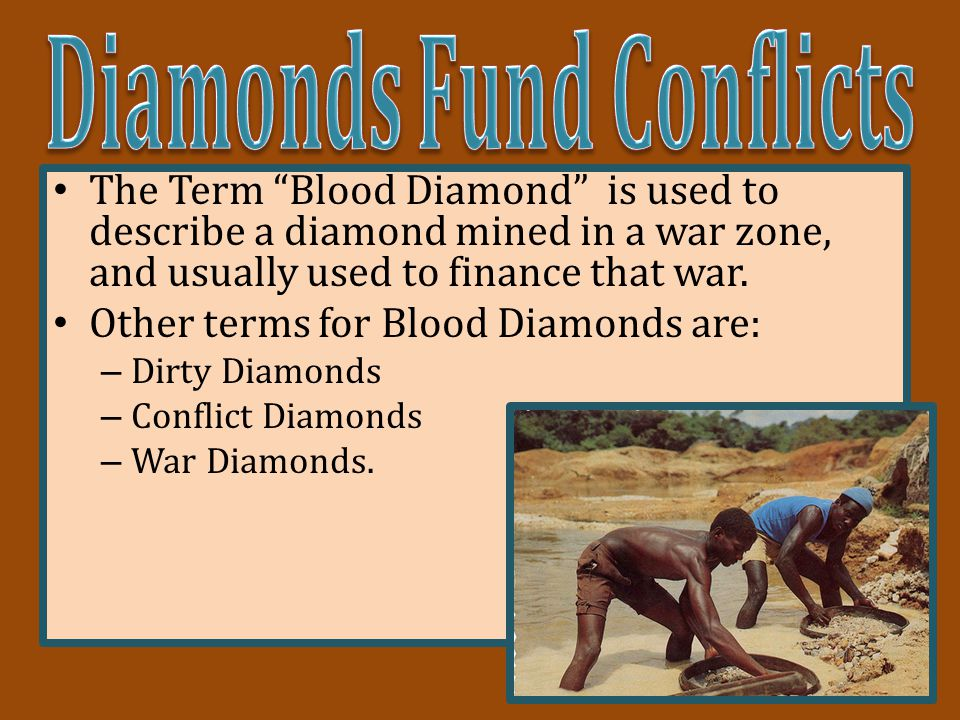 The Term Blood Diamond is used to describe a diamond mined in a war zone, and usually used to finance that war.