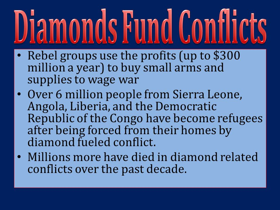 Rebel groups use the profits (up to $300 million a year) to buy small arms and supplies to wage war Over 6 million people from Sierra Leone, Angola, L